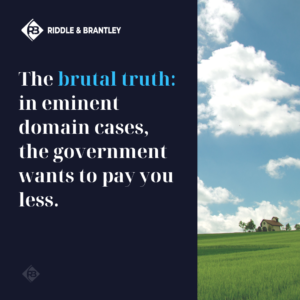 In eminent domain cases the government wants to pay you as little as possible - Riddle & Brantley